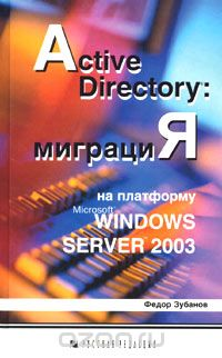 Федор Зубанов: Active Directory: миграция на платформу Microsoft Windows Server 2003